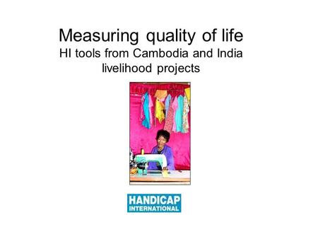 Measuring quality of life HI tools from Cambodia and India livelihood projects.