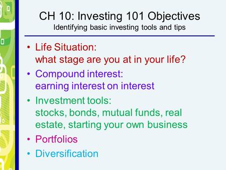 CH 10: Investing 101 Objectives Identifying basic investing tools and tips Life Situation: what stage are you at in your life? Compound interest: earning.