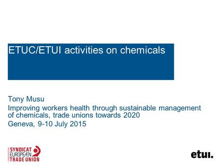 ETUC/ETUI activities on chemicals Tony Musu Improving workers health through sustainable management of chemicals, trade unions towards 2020 Geneva, 9-10.