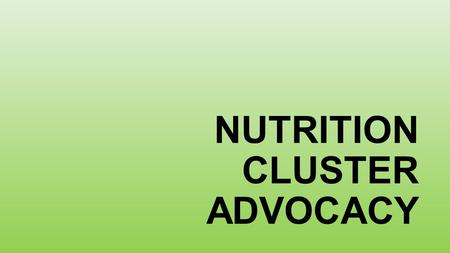 NUTRITION CLUSTER ADVOCACY. Objectives of the session: 1.Brief introduction to Advocacy and Humanitarian Advocacy 2.Presentation of the Nutrition Cluster.