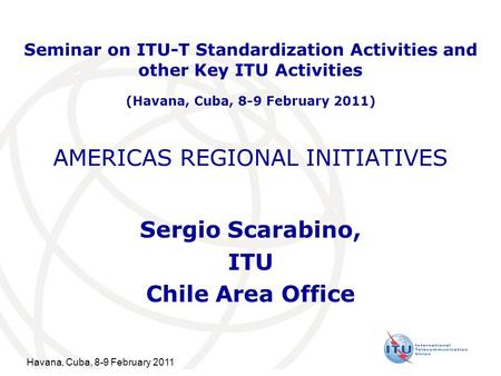 Havana, Cuba, 8-9 February 2011 AMERICAS REGIONAL INITIATIVES Sergio Scarabino, ITU Chile Area Office Seminar on ITU-T Standardization Activities and other.