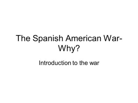 The Spanish American War- Why? Introduction to the war.