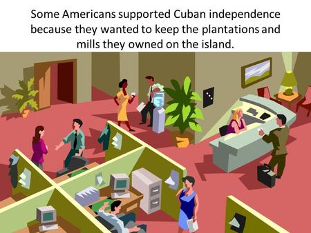 Some Americans supported Cuban independence because they wanted to keep the plantations and mills they owned on the island.