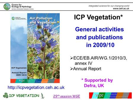 ICP VEGETATION 29 th session WGE Integrated science for our changing world www.ceh.ac.uk ICP Vegetation* General activities and publications in 2009/10.