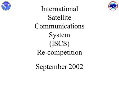 International Satellite Communications System (ISCS) Re-competition September 2002.