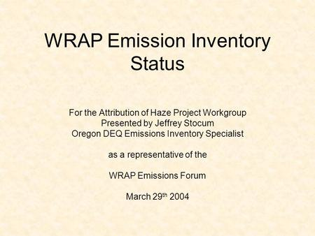 WRAP Emission Inventory Status For the Attribution of Haze Project Workgroup Presented by Jeffrey Stocum Oregon DEQ Emissions Inventory Specialist as a.