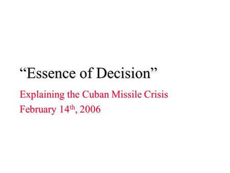 """Essence of Decision"" Explaining the Cuban Missile Crisis February 14 th, 2006."