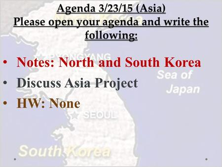 Agenda 3/23/15 (Asia) Please open your agenda and write the following: Notes: North and South Korea Discuss Asia Project HW: None.
