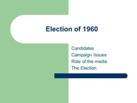 Election of 1960 Candidates Campaign Issues Role of the media The Election.