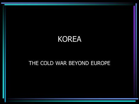 KOREA THE COLD WAR BEYOND EUROPE. MAPS 1945 – Korea controlled by Japan Soviets occupied the NORTH, America the SOUTH The two halves were divided by.