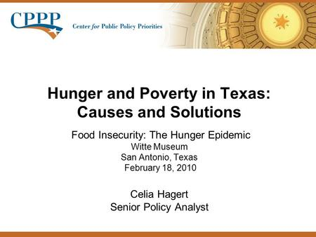 Hunger and Poverty in Texas: Causes and Solutions Food Insecurity: The Hunger Epidemic Witte Museum San Antonio, Texas February 18, 2010 Celia Hagert Senior.