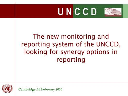 U N C C D The new monitoring and reporting system of the UNCCD, looking for synergy options in reporting Cambridge, 10 February 2010.