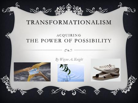 TRANSFORMATIONALISM TRANSFORMATIONALISM ACQUIRING THE POWER OF POSSIBILITY By Wayne A. Knight.