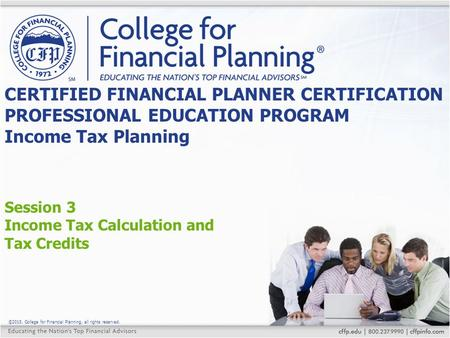©2015, College for Financial Planning, all rights reserved. Session 3 Income Tax Calculation and Tax Credits CERTIFIED FINANCIAL PLANNER CERTIFICATION.