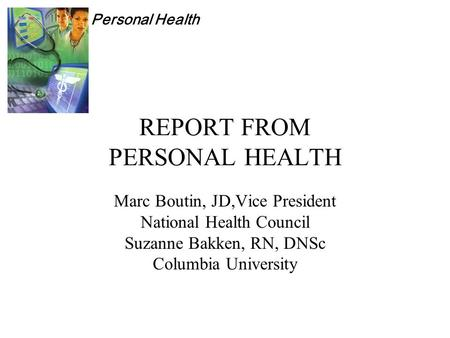 Personal Health REPORT FROM PERSONAL HEALTH Marc Boutin, JD,Vice President National Health Council Suzanne Bakken, RN, DNSc Columbia University.