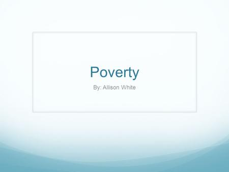 Poverty By: Allison White. What is Poverty? Poverty: the state of one who lacks a usual or socially acceptable amount of money or material Possessions.