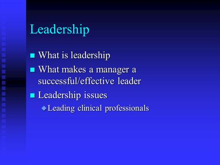 Leadership n What is leadership n What makes a manager a successful/effective leader n Leadership issues u Leading clinical professionals.