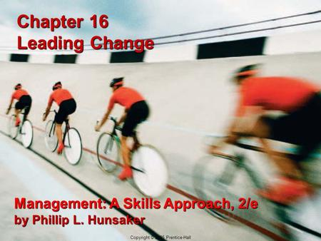 16-1 Copyright © 2005 Prentice-Hall Chapter 16 Leading Change Management: A Skills Approach, 2/e by Phillip L. Hunsaker Copyright © 2005 Prentice-Hall.