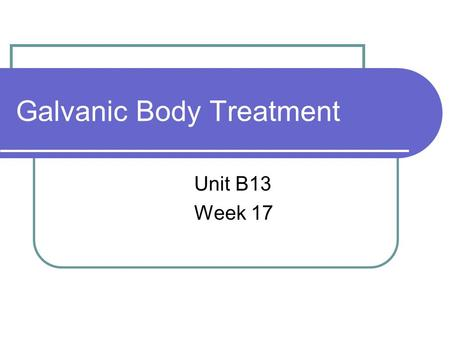 Galvanic Body Treatment Unit B13 Week 17. Today's objectives Introduction to Galvanic & identify the equipment & products used. Identify the effects of.