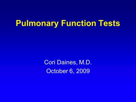 Pulmonary Function Tests Cori Daines, M.D. October 6, 2009.