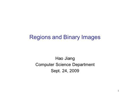1 Regions and Binary Images Hao Jiang Computer Science Department Sept. 24, 2009.