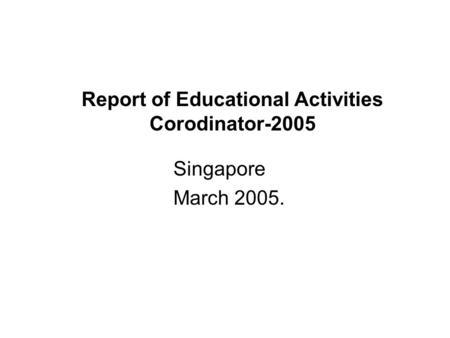 Report of Educational Activities Corodinator-2005 Singapore March 2005.