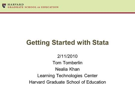 Getting Started with Stata 2/11/2010 Tom Tomberlin Nealia Khan Learning Technologies Center Harvard Graduate School of Education.