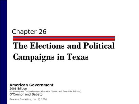 Chapter 26 The Elections and Political Campaigns in Texas Pearson Education, Inc. © 2006 American Government 2006 Edition (to accompany Comprehensive,