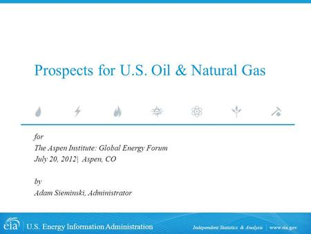 Www.eia.gov U.S. Energy Information Administration Independent Statistics & Analysis Prospects for U.S. Oil & Natural Gas for The Aspen Institute: Global.