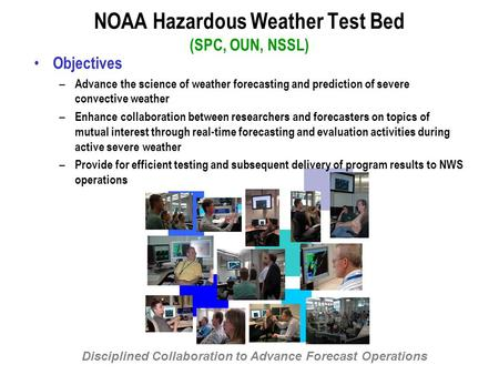 NOAA Hazardous Weather Test Bed (SPC, OUN, NSSL) Objectives – Advance the science of weather forecasting and prediction of severe convective weather –