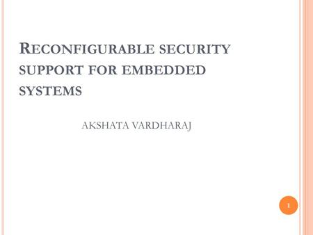 R ECONFIGURABLE SECURITY SUPPORT FOR EMBEDDED SYSTEMS 1 AKSHATA VARDHARAJ.