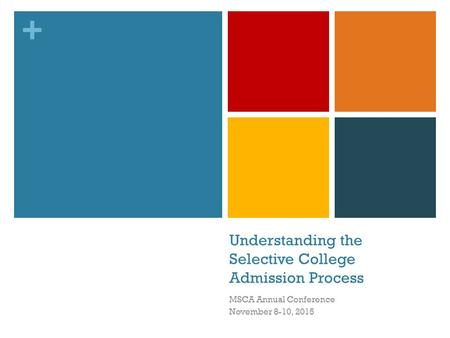 + Understanding the Selective College Admission Process MSCA Annual Conference November 8-10, 2015.