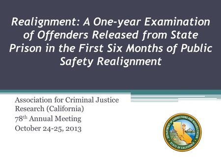 Realignment: A One-year Examination of Offenders Released from State Prison in the First Six Months of Public Safety Realignment Association for Criminal.