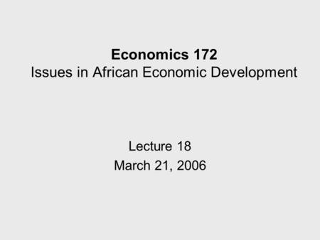 Economics 172 Issues in African Economic Development Lecture 18 March 21, 2006.