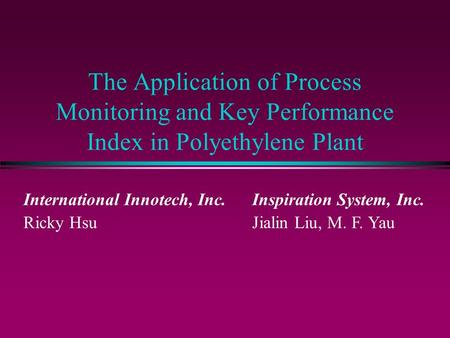 The Application of Process Monitoring and Key Performance Index in Polyethylene Plant International Innotech, Inc. Ricky Hsu Inspiration System, Inc. Jialin.