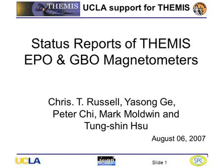 Slide 1 1 UCLA support for THEMIS August 06, 2007 Status Reports of THEMIS EPO & GBO Magnetometers Chris. T. Russell, Yasong Ge, Peter Chi, Mark Moldwin.