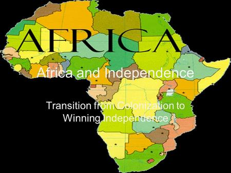 Africa and Independence Transition from Colonization to Winning Independence.