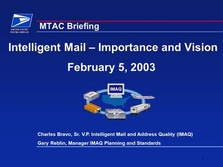 1 Intelligent Mail – Importance and Vision February 5, 2003 MTAC Briefing Charles Bravo, Sr. V.P. Intelligent Mail and Address Quality (IMAQ) Gary Reblin,