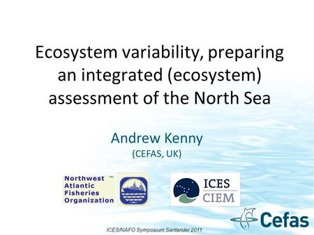 Ecosystem variability, preparing an integrated (ecosystem) assessment of the North Sea Andrew Kenny (CEFAS, UK) ICES/NAFO Symposium Santander 2011.