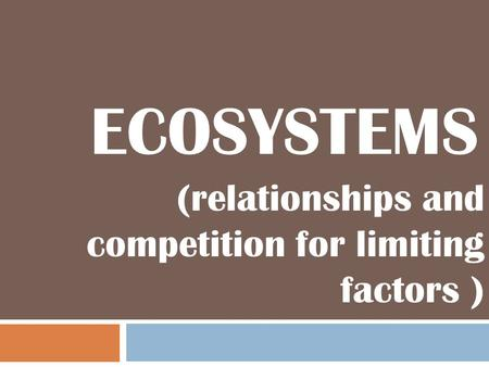 ECOSYSTEMS (relationships and competition for limiting factors )