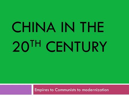 CHINA IN THE 20 TH CENTURY Empires to Communists to modernization.