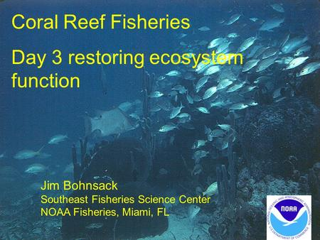Coral Reef Fisheries Day 3 restoring ecosystem function Jim Bohnsack Southeast Fisheries Science Center NOAA Fisheries, Miami, FL.