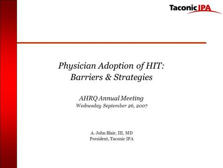 Physician Adoption of HIT: Barriers & Strategies AHRQ Annual Meeting Wednesday September 26, 2007 A. John Blair, III, MD President, Taconic IPA.