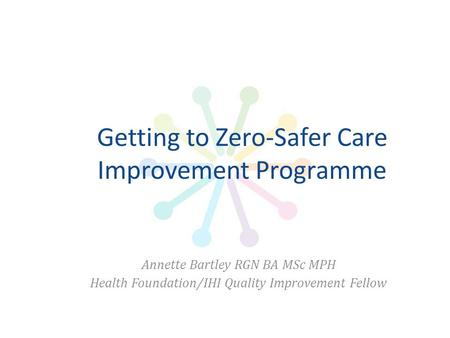 Getting to Zero-Safer Care Improvement Programme Annette Bartley RGN BA MSc MPH Health Foundation/IHI Quality Improvement Fellow.