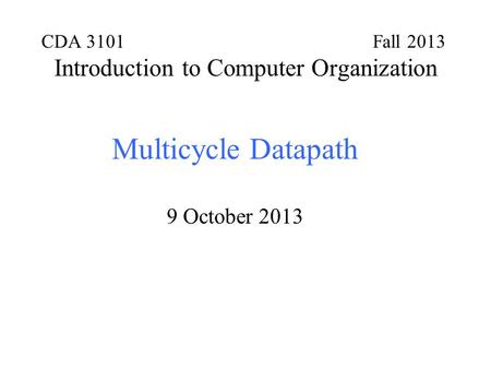 CDA 3101 Fall 2013 Introduction to Computer Organization Multicycle Datapath 9 October 2013.