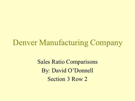 Denver Manufacturing Company Sales Ratio Comparisons By: David O'Donnell Section 3 Row 2.