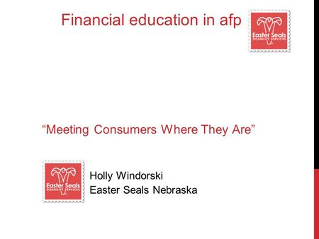 "Financial education in afp ""Meeting Consumers Where They Are"" Holly Windorski Easter Seals Nebraska."