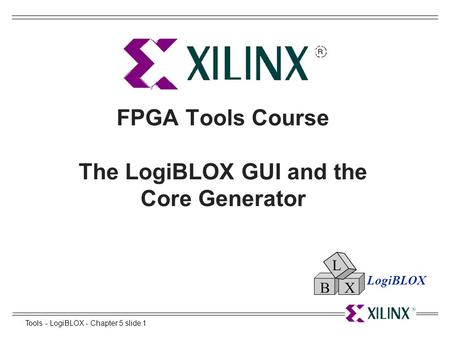 Tools - LogiBLOX - Chapter 5 slide 1 FPGA Tools Course The LogiBLOX GUI and the Core Generator LogiBLOX L BX.