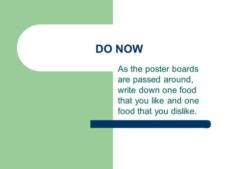 DO NOW As the poster boards are passed around, write down one food that you like and one food that you dislike.