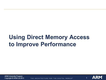 1 ARM University Program Copyright © ARM Ltd 2013 Using Direct Memory Access to Improve Performance.